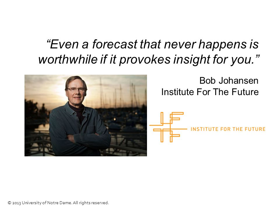 """""""Even a forecast that never happens is worthwhile if it provokes insight for you."""" Bob Johansen Institute For The Future © 2013 University of Notre Da"""