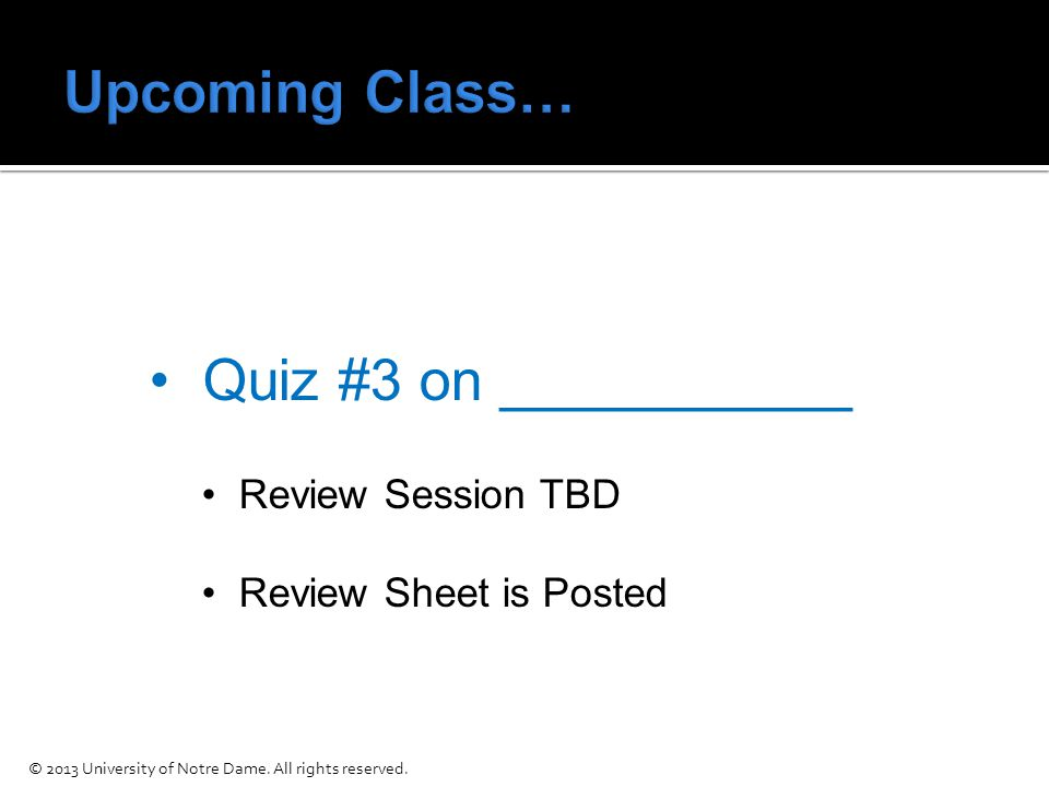 Quiz #3 on ___________ Review Session TBD Review Sheet is Posted © 2013 University of Notre Dame.