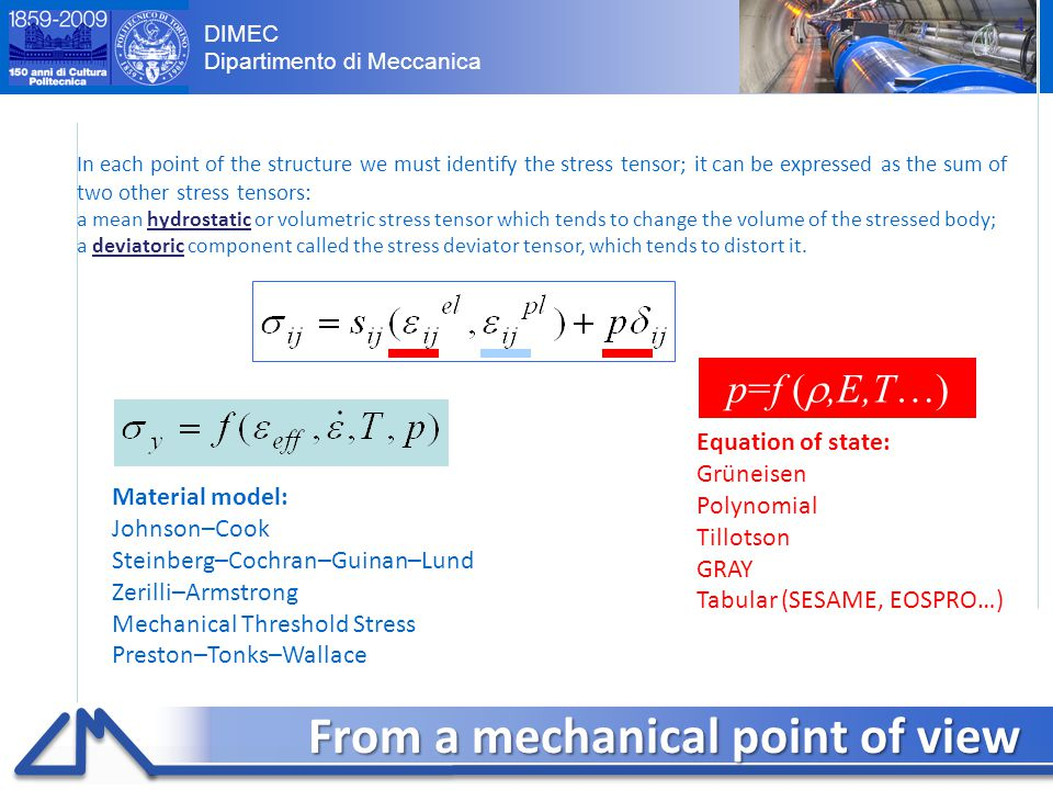 DIMEC Dipartimento di Meccanica From a mechanical point of view 4 In each point of the structure we must identify the stress tensor; it can be expressed as the sum of two other stress tensors: a mean hydrostatic or volumetric stress tensor which tends to change the volume of the stressed body; a deviatoric component called the stress deviator tensor, which tends to distort it.