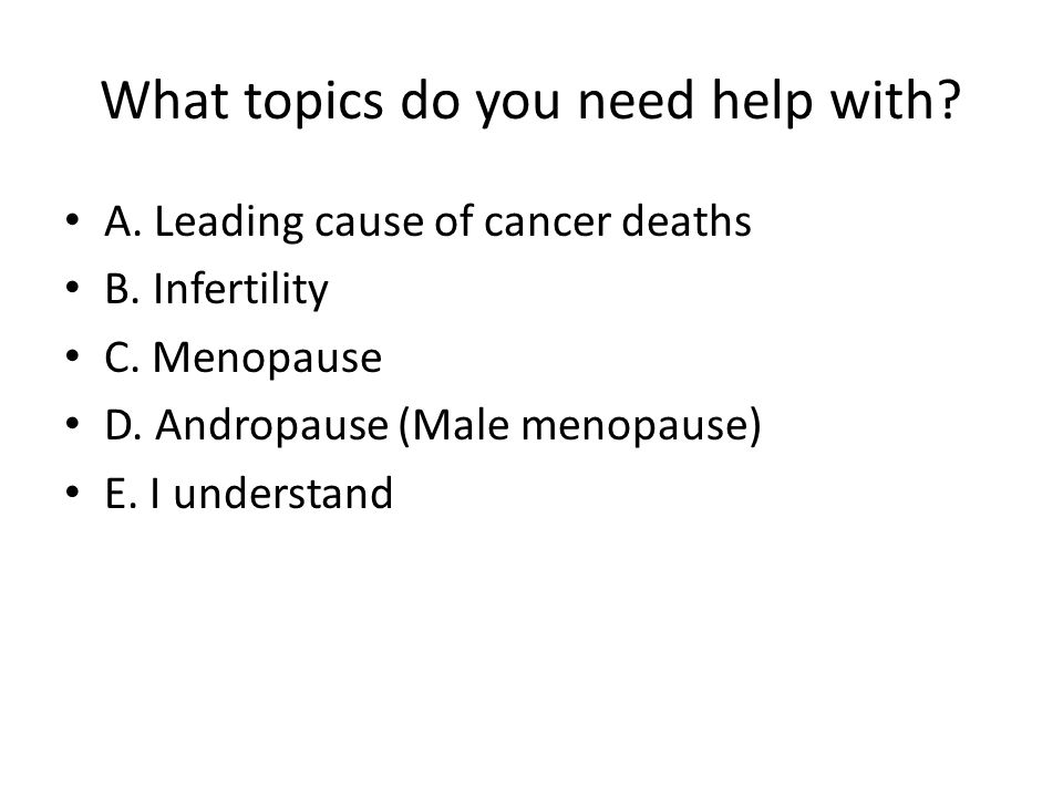 What topics do you need help with? A. Leading cause of cancer deaths B. Infertility C. Menopause D. Andropause (Male menopause) E. I understand