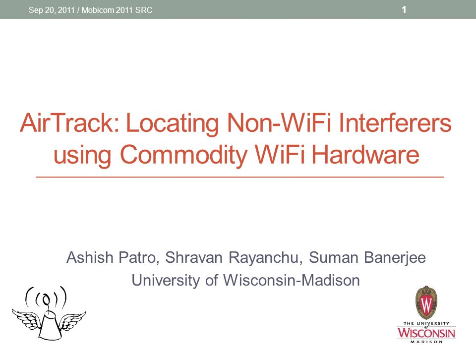 AirTrack: Locating Non-WiFi Interferers using Commodity WiFi Hardware Ashish Patro, Shravan Rayanchu, Suman Banerjee University of Wisconsin-Madison Sep 20, 2011 / Mobicom 2011 SRC 1