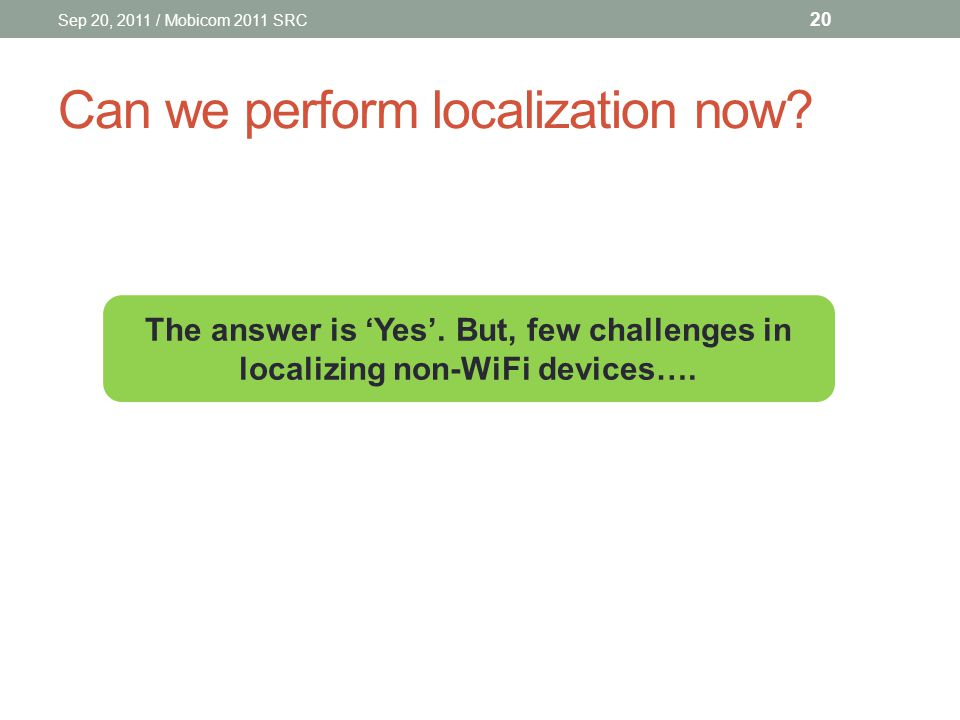 Can we perform localization now.Sep 20, 2011 / Mobicom 2011 SRC 20 The answer is 'Yes'.