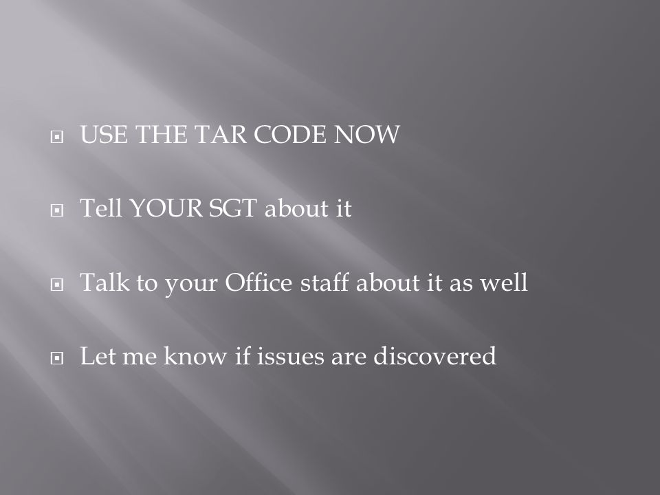  USE THE TAR CODE NOW  Tell YOUR SGT about it  Talk to your Office staff about it as well  Let me know if issues are discovered
