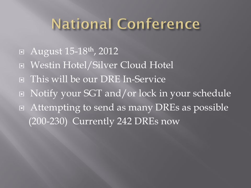  August 15-18 th, 2012  Westin Hotel/Silver Cloud Hotel  This will be our DRE In-Service  Notify your SGT and/or lock in your schedule  Attempting to send as many DREs as possible (200-230) Currently 242 DREs now