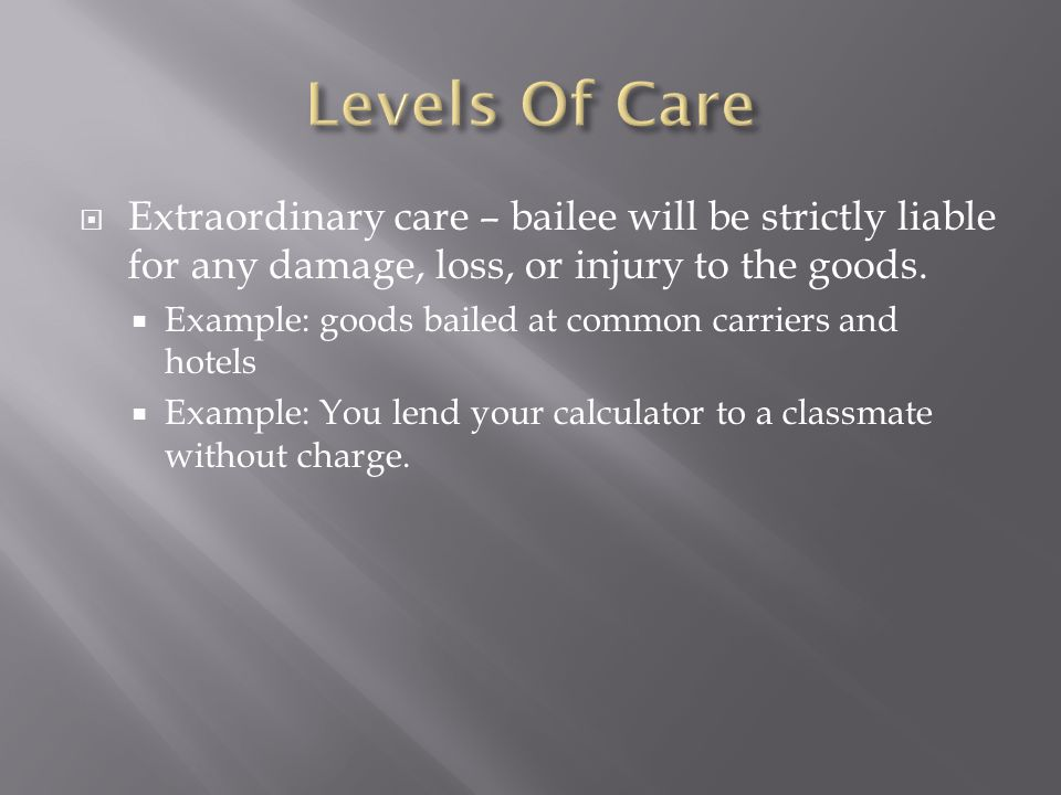  Extraordinary care – bailee will be strictly liable for any damage, loss, or injury to the goods.  Example: goods bailed at common carriers and hot