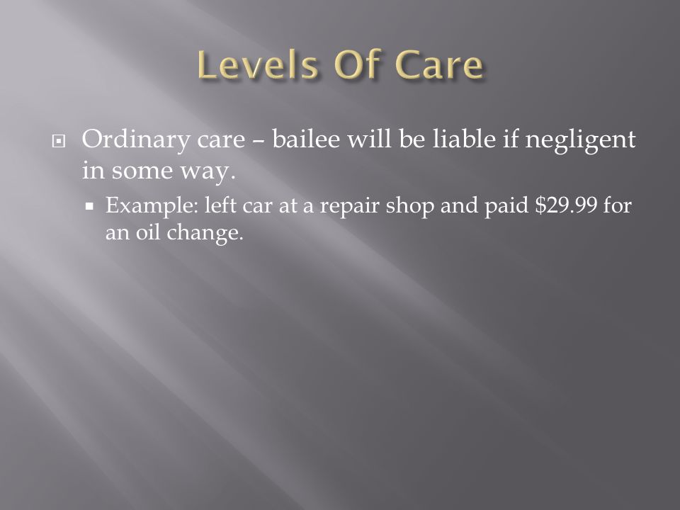  Ordinary care – bailee will be liable if negligent in some way.  Example: left car at a repair shop and paid $29.99 for an oil change.