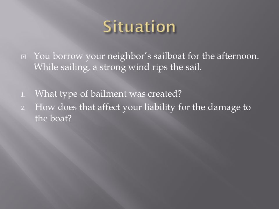  You borrow your neighbor's sailboat for the afternoon. While sailing, a strong wind rips the sail. 1. What type of bailment was created? 2. How does