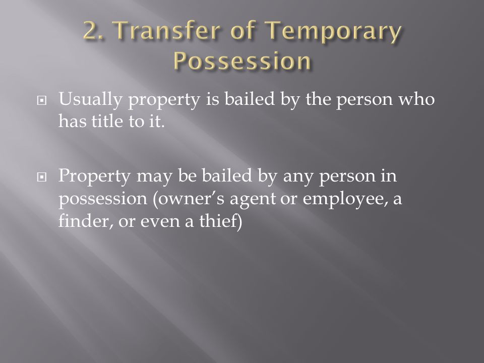  Usually property is bailed by the person who has title to it.  Property may be bailed by any person in possession (owner's agent or employee, a fin