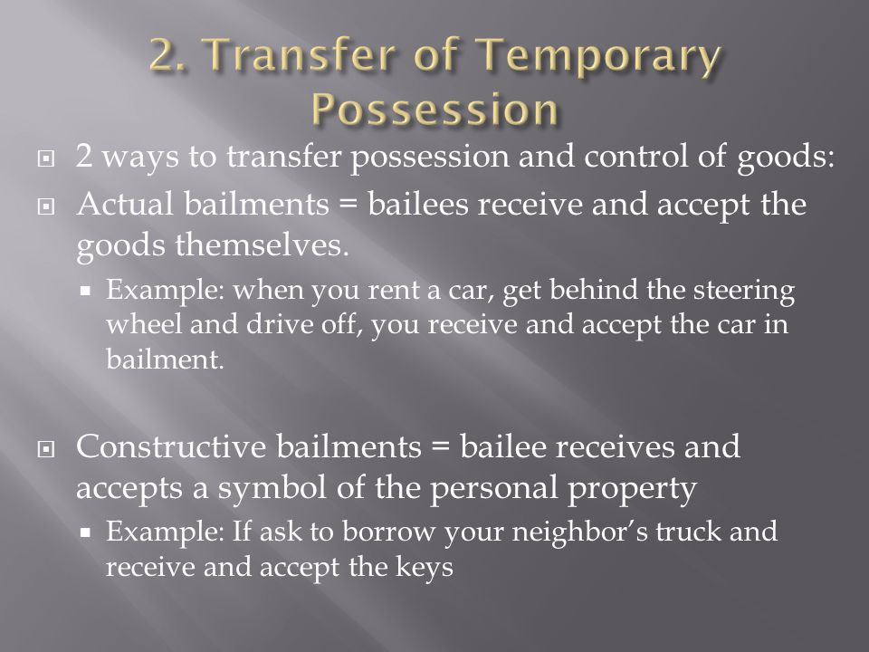  2 ways to transfer possession and control of goods:  Actual bailments = bailees receive and accept the goods themselves.  Example: when you rent a