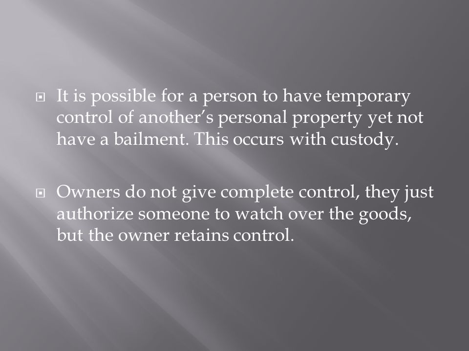  It is possible for a person to have temporary control of another's personal property yet not have a bailment. This occurs with custody.  Owners do
