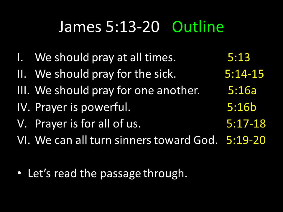 James 5:13-20Outline I.We should pray at all times. 5:13 II.We should pray for the sick. 5:14-15 III.We should pray for one another. 5:16a IV.Prayer i