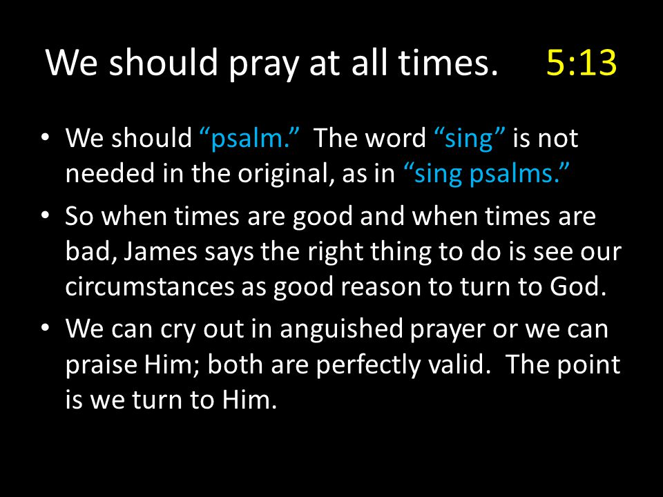"We should pray at all times. 5:13 We should ""psalm."" The word ""sing"" is not needed in the original, as in ""sing psalms."" So when times are good and wh"