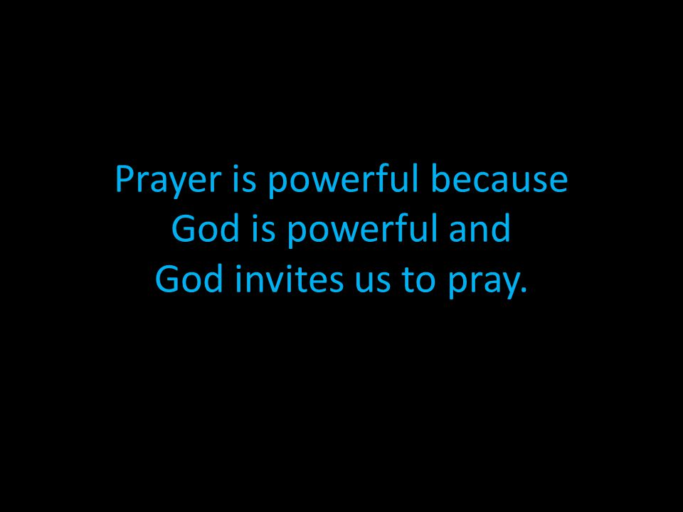 Prayer is powerful because God is powerful and God invites us to pray.
