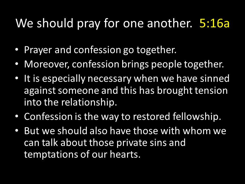 Prayer and confession go together. Moreover, confession brings people together. It is especially necessary when we have sinned against someone and thi