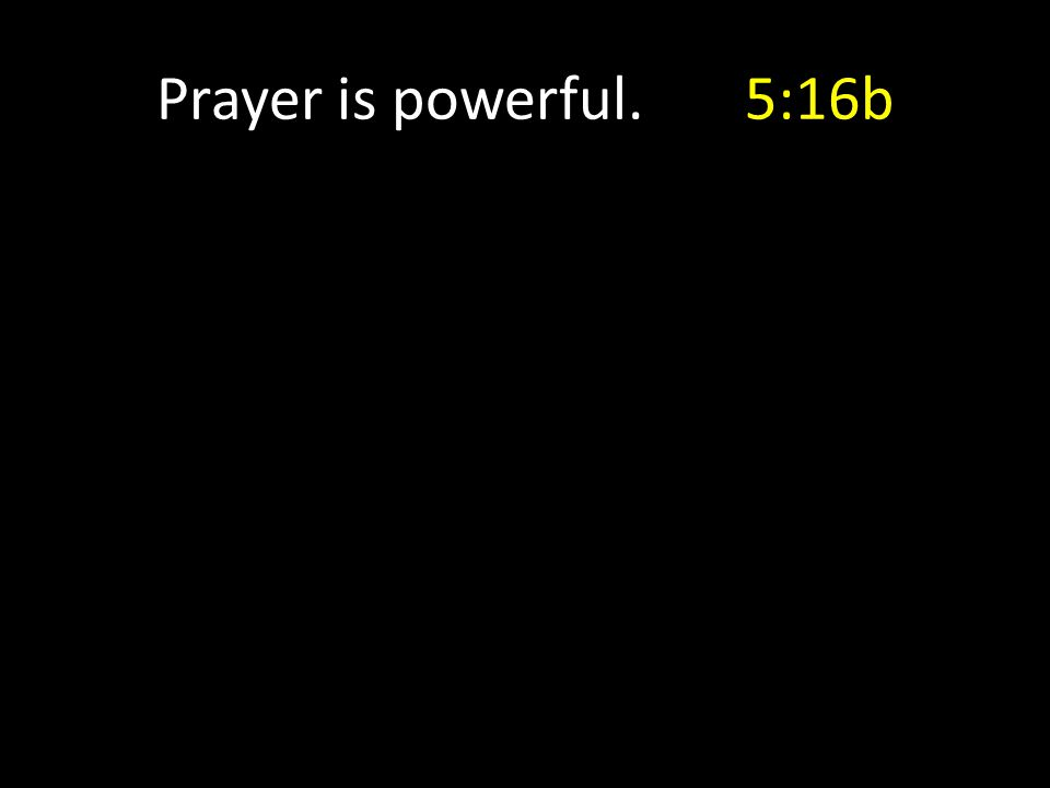 Prayer is powerful. 5:16b