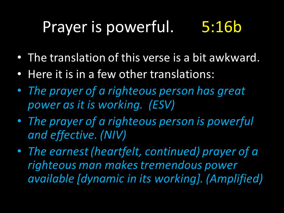 The translation of this verse is a bit awkward. Here it is in a few other translations: The prayer of a righteous person has great power as it is work