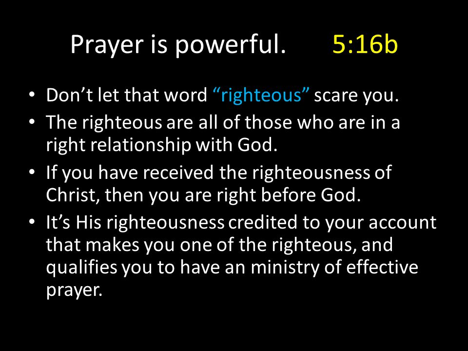 "Prayer is powerful. 5:16b Don't let that word ""righteous"" scare you. The righteous are all of those who are in a right relationship with God. If you h"
