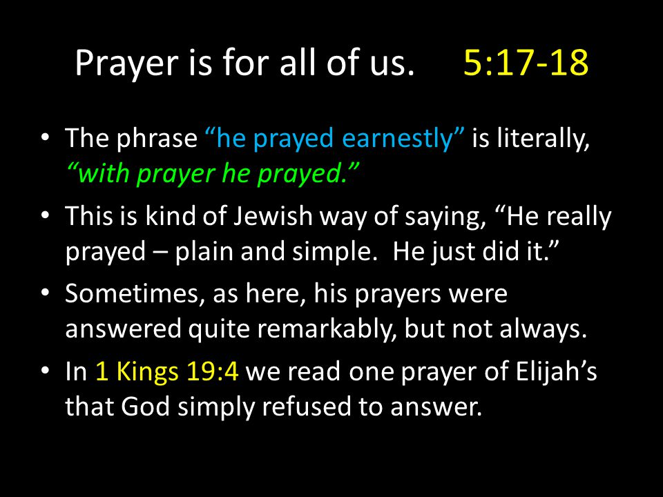 "Prayer is for all of us. 5:17-18 The phrase ""he prayed earnestly"" is literally, ""with prayer he prayed."" This is kind of Jewish way of saying, ""He rea"