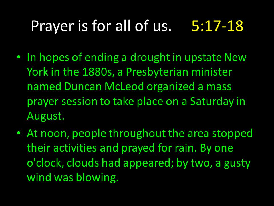 Prayer is for all of us. 5:17-18 In hopes of ending a drought in upstate New York in the 1880s, a Presbyterian minister named Duncan McLeod organized