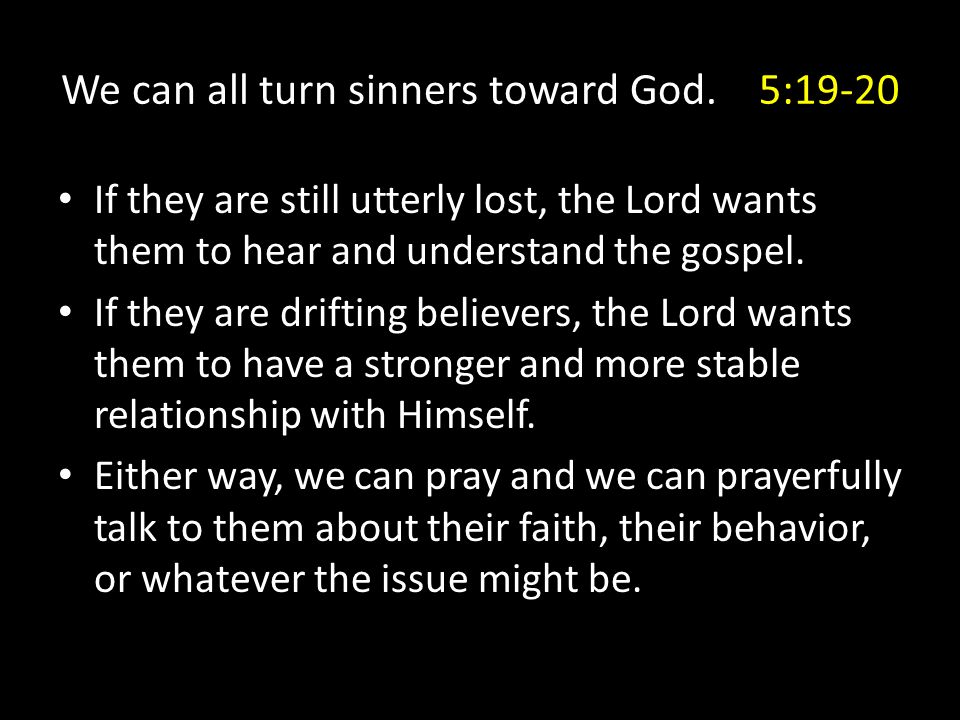 We can all turn sinners toward God. 5:19-20 If they are still utterly lost, the Lord wants them to hear and understand the gospel. If they are driftin