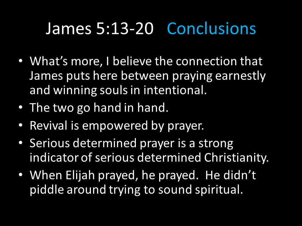 James 5:13-20Conclusions What's more, I believe the connection that James puts here between praying earnestly and winning souls in intentional. The tw