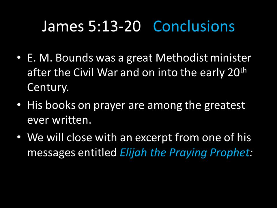 James 5:13-20Conclusions E. M. Bounds was a great Methodist minister after the Civil War and on into the early 20 th Century. His books on prayer are