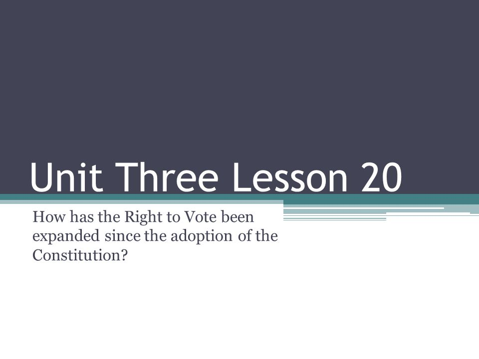 Unit Three Lesson 20 How has the Right to Vote been expanded since the adoption of the Constitution?