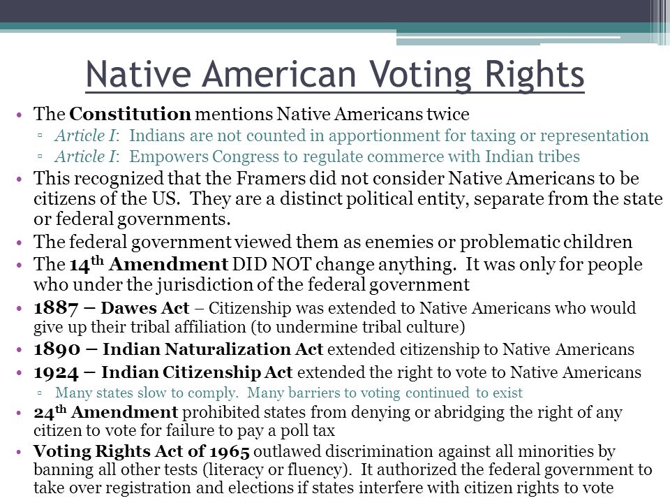 Native American Voting Rights The Constitution mentions Native Americans twice ▫Article I: Indians are not counted in apportionment for taxing or representation ▫Article I: Empowers Congress to regulate commerce with Indian tribes This recognized that the Framers did not consider Native Americans to be citizens of the US.