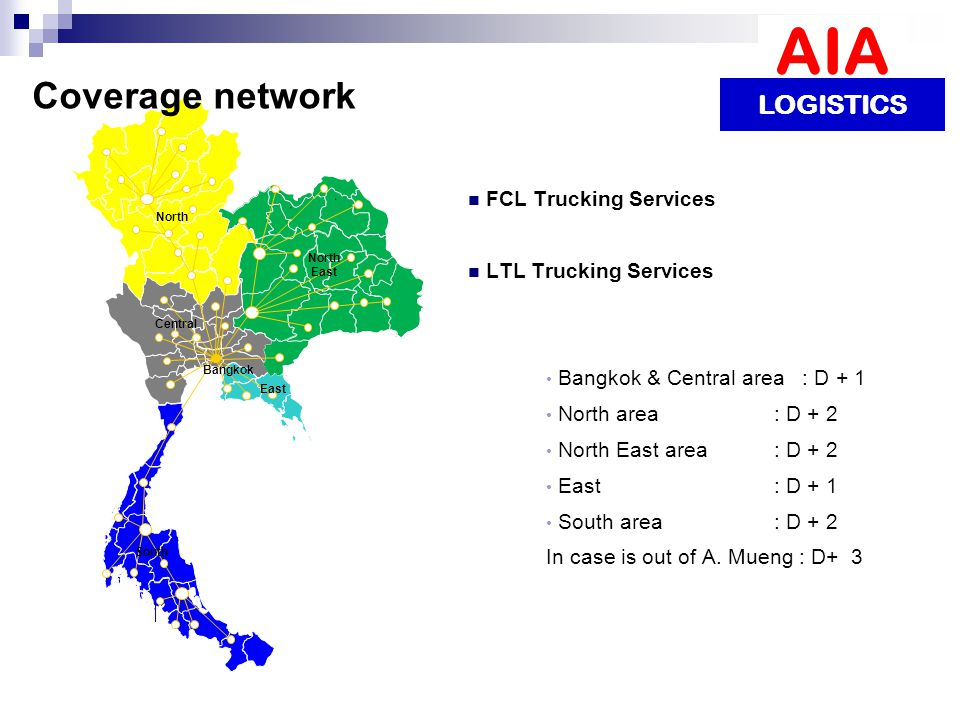 AIA LOGISTICS FCL Trucking Services LTL Trucking Services Bangkok & Central area : D + 1 North area : D + 2 North East area : D + 2 East : D + 1 South area : D + 2 In case is out of A.