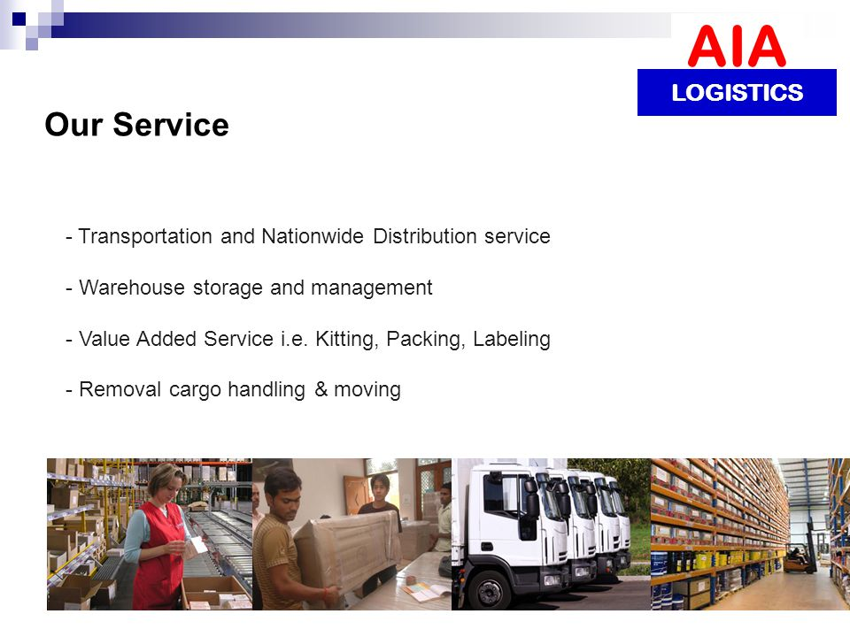 Our Service - Transportation and Nationwide Distribution service - Warehouse storage and management - Value Added Service i.e.