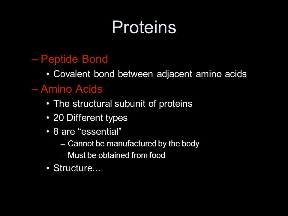 """Proteins –Peptide Bond Covalent bond between adjacent amino acids –Amino Acids The structural subunit of proteins 20 Different types 8 are """"essential"""""""