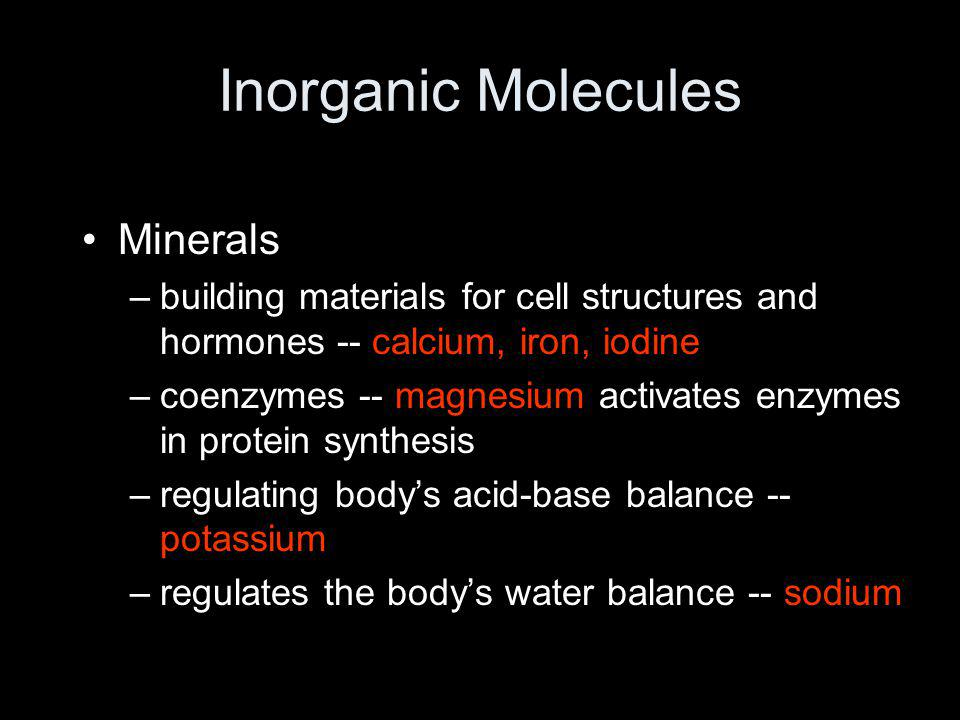 Inorganic Molecules Minerals –building materials for cell structures and hormones -- calcium, iron, iodine –coenzymes -- magnesium activates enzymes i