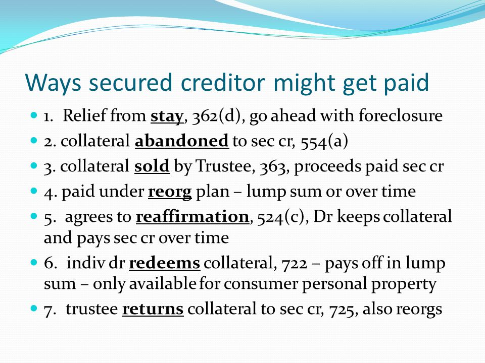 Ways secured creditor might get paid 1. Relief from stay, 362(d), go ahead with foreclosure 2.