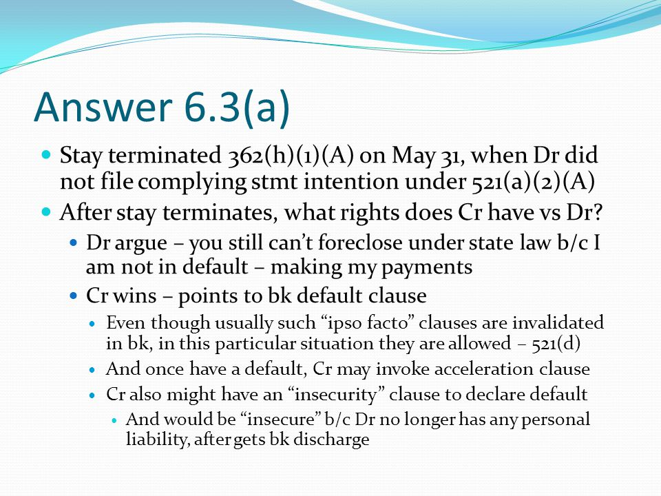 Answer 6.3(a) Stay terminated 362(h)(1)(A) on May 31, when Dr did not file complying stmt intention under 521(a)(2)(A) After stay terminates, what rights does Cr have vs Dr.