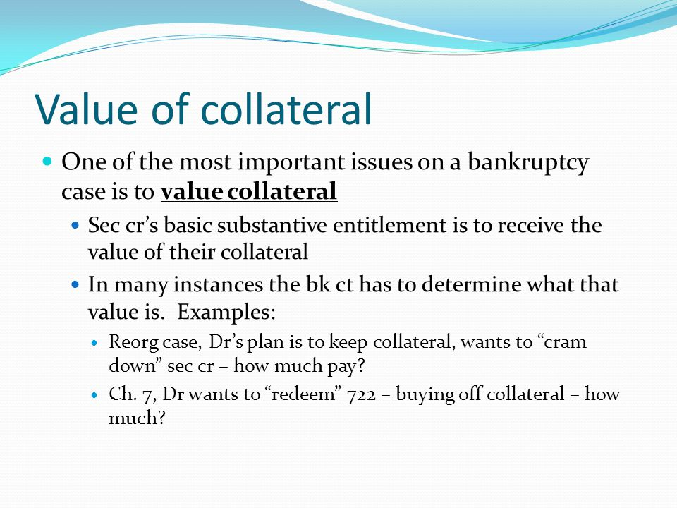 Value of collateral One of the most important issues on a bankruptcy case is to value collateral Sec cr's basic substantive entitlement is to receive the value of their collateral In many instances the bk ct has to determine what that value is.