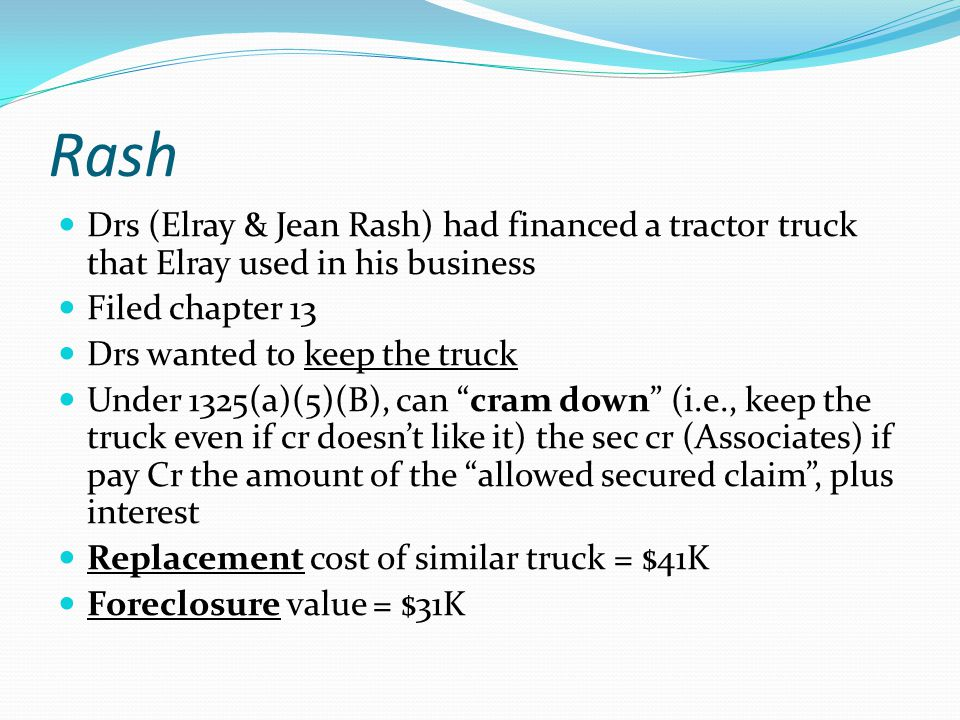 Rash Drs (Elray & Jean Rash) had financed a tractor truck that Elray used in his business Filed chapter 13 Drs wanted to keep the truck Under 1325(a)(5)(B), can cram down (i.e., keep the truck even if cr doesn't like it) the sec cr (Associates) if pay Cr the amount of the allowed secured claim , plus interest Replacement cost of similar truck = $41K Foreclosure value = $31K