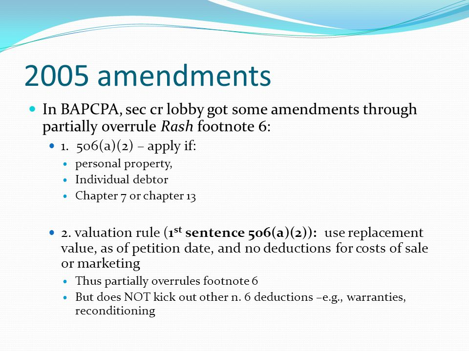 2005 amendments In BAPCPA, sec cr lobby got some amendments through partially overrule Rash footnote 6: 1. 506(a)(2) – apply if: personal property, In