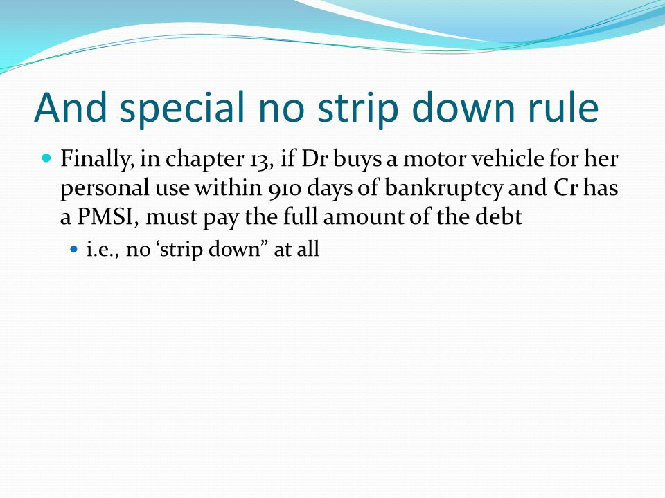 And special no strip down rule Finally, in chapter 13, if Dr buys a motor vehicle for her personal use within 910 days of bankruptcy and Cr has a PMSI, must pay the full amount of the debt i.e., no 'strip down at all