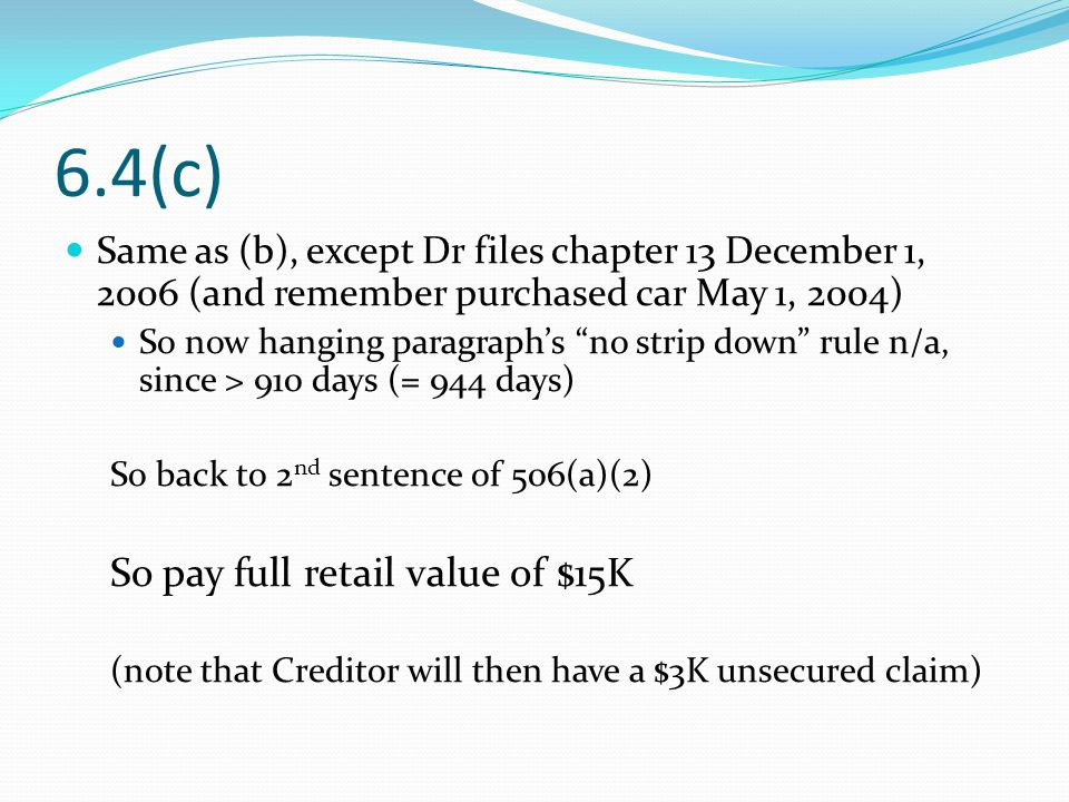 6.4(c) Same as (b), except Dr files chapter 13 December 1, 2006 (and remember purchased car May 1, 2004) So now hanging paragraph's no strip down rule n/a, since > 910 days (= 944 days) So back to 2 nd sentence of 506(a)(2) So pay full retail value of $15K (note that Creditor will then have a $3K unsecured claim)