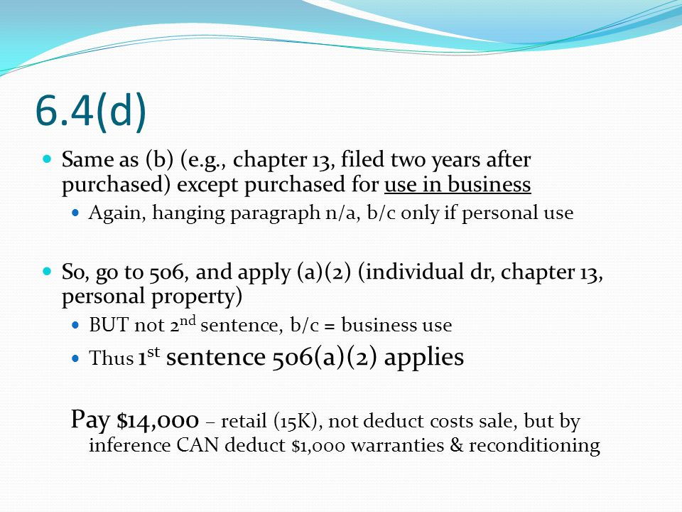 6.4(d) Same as (b) (e.g., chapter 13, filed two years after purchased) except purchased for use in business Again, hanging paragraph n/a, b/c only if personal use So, go to 506, and apply (a)(2) (individual dr, chapter 13, personal property) BUT not 2 nd sentence, b/c = business use Thus 1 st sentence 506(a)(2) applies Pay $14,000 – retail (15K), not deduct costs sale, but by inference CAN deduct $1,000 warranties & reconditioning