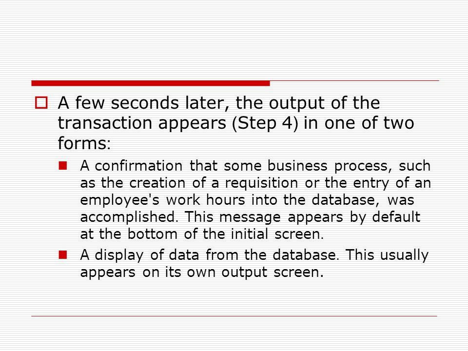  A few seconds later, the output of the transaction appears (Step 4) in one of two forms: A confirmation that some business process, such as the creation of a requisition or the entry of an employee s work hours into the database, was accomplished.
