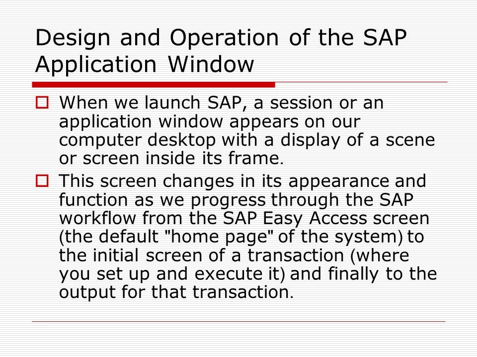 Design and Operation of the SAP Application Window  When we launch SAP, a session or an application window appears on our computer desktop with a display of a scene or screen inside its frame.