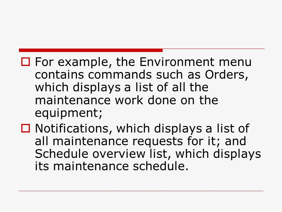  For example, the Environment menu contains commands such as Orders, which displays a list of all the maintenance work done on the equipment;  Notifications, which displays a list of all maintenance requests for it; and Schedule overview list, which displays its maintenance schedule.