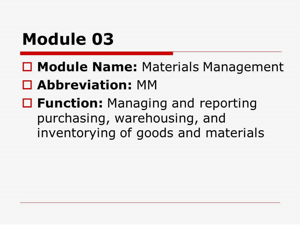 Module 03  Module Name: Materials Management  Abbreviation: MM  Function: Managing and reporting purchasing, warehousing, and inventorying of goods and materials