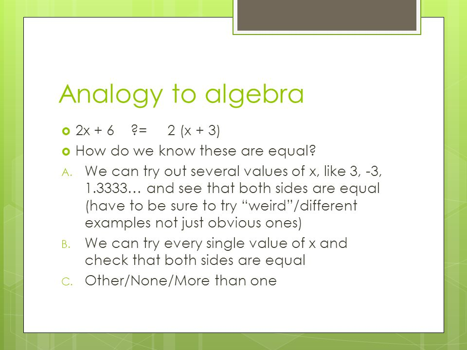 Analogy to algebra  2x + 6 = 2 (x + 3)  How do we know these are equal.