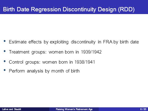 Birth Date Regression Discontinuity Design (RDD) Estimate effects by exploiting discontinuity in FRA by birth date Treatment groups: women born in 1939/1942 Control groups: women born in 1938/1941 Perform analysis by month of birth Raising Women's Retirement AgeLalive and Staubli6 / 20