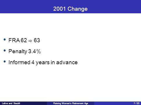 2001 Change FRA 62 ⇒ 63 Penalty 3.4% Informed 4 years in advance Raising Women's Retirement AgeLalive and Staubli7 / 20