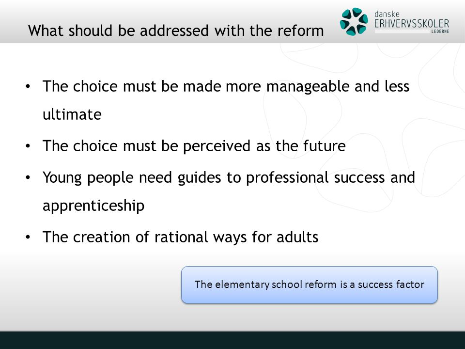 What should be addressed with the reform The choice must be made more manageable and less ultimate The choice must be perceived as the future Young people need guides to professional success and apprenticeship The creation of rational ways for adults The elementary school reform is a success factor