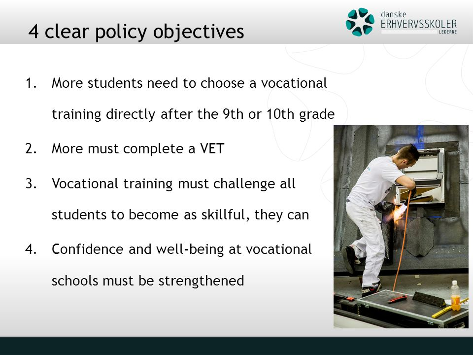 4 clear policy objectives 1.More students need to choose a vocational training directly after the 9th or 10th grade 2.More must complete a VET 3.Vocational training must challenge all students to become as skillful, they can 4.Confidence and well-being at vocational schools must be strengthened