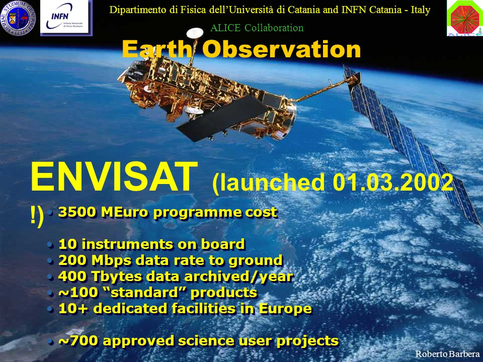 11 ENVISAT (launched 01.03.2002 !) 3500 MEuro programme cost 10 instruments on board 10 instruments on board 200 Mbps data rate to ground 200 Mbps data rate to ground 400 Tbytes data archived/year 400 Tbytes data archived/year ~100 standard products ~100 standard products 10+ dedicated facilities in Europe 10+ dedicated facilities in Europe ~700 approved science user projects ~700 approved science user projects 3500 MEuro programme cost 10 instruments on board 10 instruments on board 200 Mbps data rate to ground 200 Mbps data rate to ground 400 Tbytes data archived/year 400 Tbytes data archived/year ~100 standard products ~100 standard products 10+ dedicated facilities in Europe 10+ dedicated facilities in Europe ~700 approved science user projects ~700 approved science user projects Earth Observation Dipartimento di Fisica dell'Università di Catania and INFN Catania - Italy ALICE Collaboration Roberto Barbera